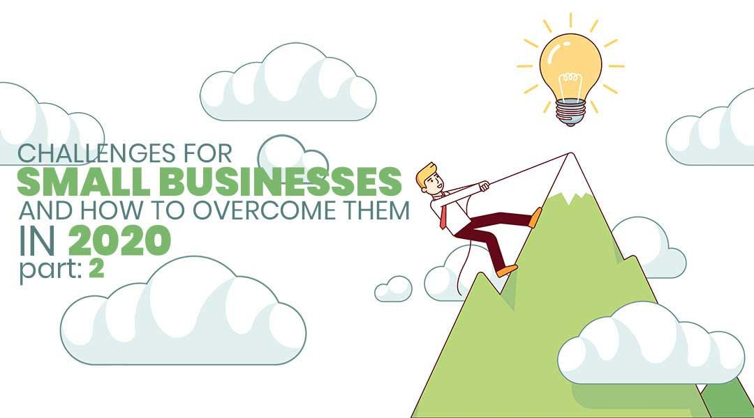 11 Challenges for Small Businesses and How to Overcome Them in 2020 – Part 2