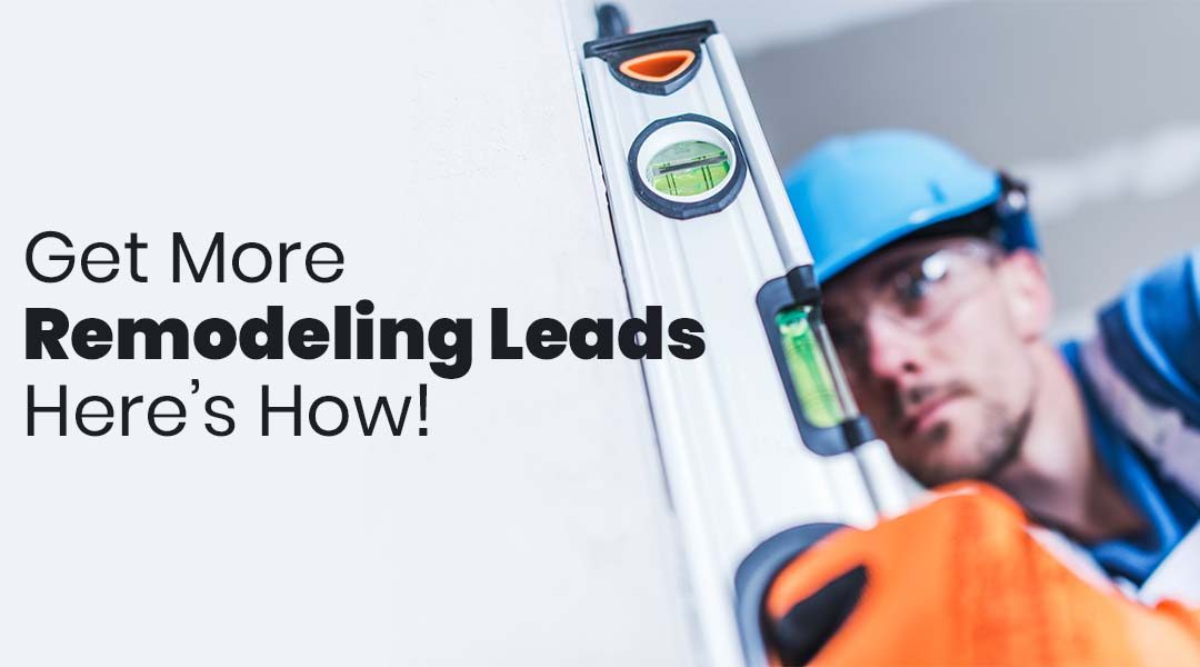 Looking to Get More Remodeling Leads for Your Business? Here's How!