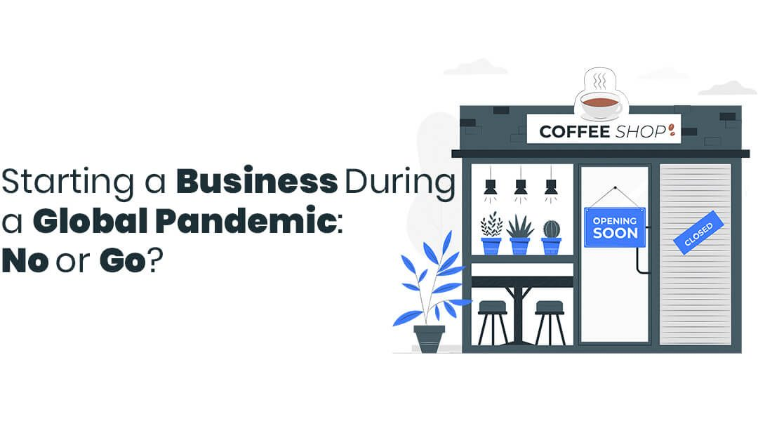 Starting a Business During a Global Pandemic: No or Go?